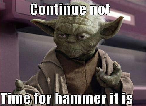 Yoda.. Stop... Hammer time,
