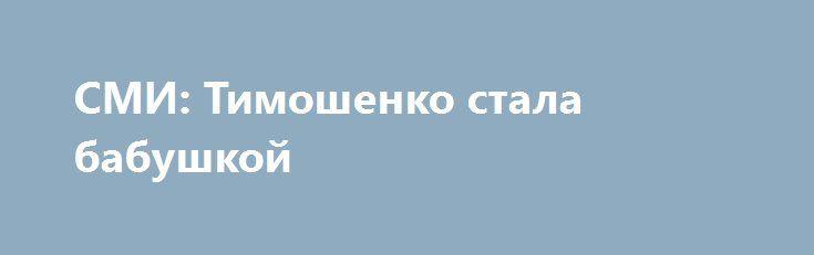 СМИ: Тимошенко стала бабушкой http://dneprcity.net/ukraine/smi-timoshenko-stala-babushkoj/  36-летняя дочь лидера ВО «Батькивщина» Юлии Тимошенко Евгения родила девочку, сообщает «Страна». Малышка весом в 3200 гр появилась на свет в одном из столичных роддомов. Это первая внучка Тимошенко. Она