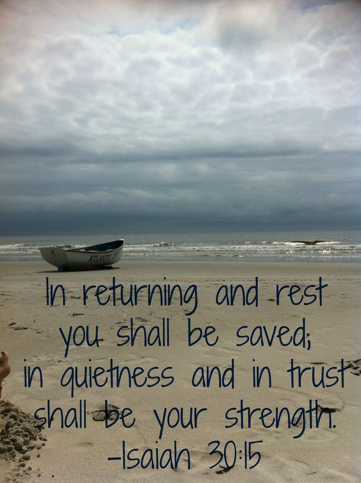 Isaiah 30:15 ~ In returning & rest you shall be saved, in quietness & in trust shall be your strength...