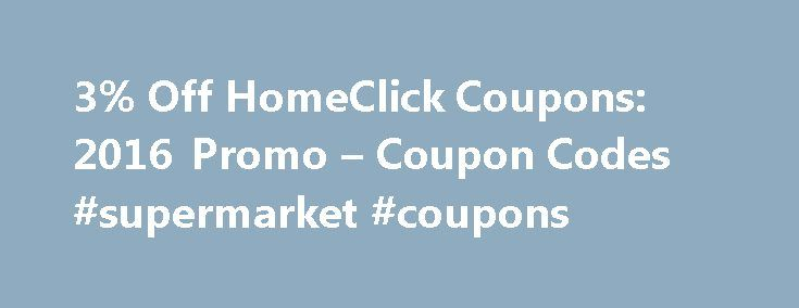 3% Off HomeClick Coupons: 2016 Promo – Coupon Codes #supermarket #coupons http://coupons.remmont.com/3-off-homeclick-coupons-2016-promo-coupon-codes-supermarket-coupons/  #click coupons # HomeClick Coupons Promo Codes How to Use a HomeClick Promo Code: Coupons are an excellent way to save money when shopping online. If you have a HomeClick coupon code, please enter it into the text box below the question Have a coupon code? You will receive your discount on the shopping cart page when you…
