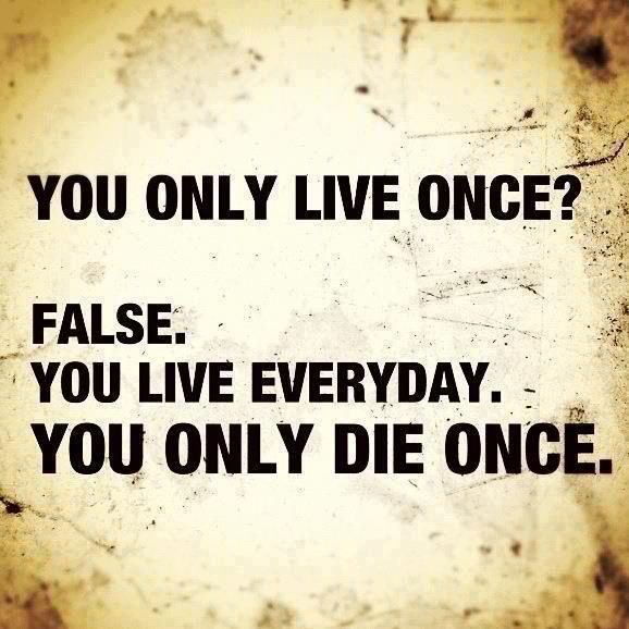 You only live once? False. You live every day. You only die once.