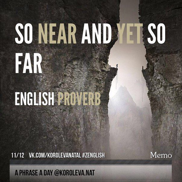 """(Английская пословица) So near and yet so far (English proverb) - видит око да зуб неймет. (Досл. """"Так близко и все же очень далеко"""") -something that you say which means that you have almost achieved something but that what you still have to do in order to achieve it is very difficult or impossible (I've only got the last chapter to write but it's takingforever. So near, yet so agonisingly far.) (also used for saying that you almost did something that you wanted to, but in the end you…"""
