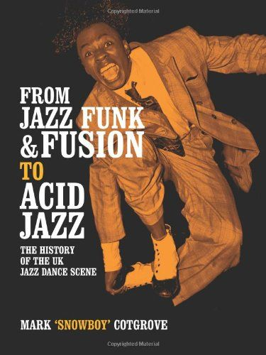 Mark Cotgrove - From Jazz Funk & Fusion To Acid Jazz: The History Of The UK Jazz Dance Scene [Paperback]