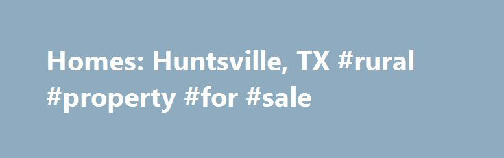 Homes: Huntsville, TX #rural #property #for #sale http://property.nef2.com/homes-huntsville-tx-rural-property-for-sale/  Homes: Huntsville, TX Why use Zillow? Zillow helps you find the newest Huntsville real estate listings. By analyzing information on thousands of single family homes for sale in Huntsville, Texas and across the United States, we calculate home values (Zestimates) and the Zillow Home Value Price Index for Huntsville proper, its neighborhoods, and surrounding areas. There are…