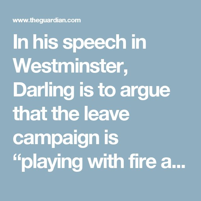 "In his speech in Westminster, Darling is to argue that the leave campaign is ""playing with fire and asking the British people to play along""."