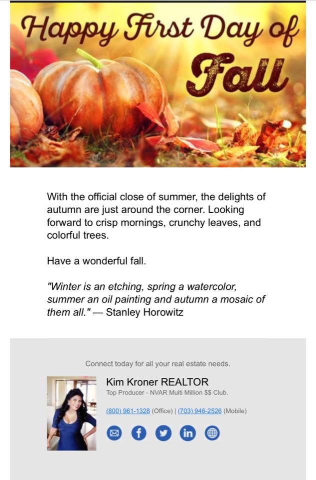 """Happy First Day of Fall  """"Winter is an etching, spring a watercolor, summer an oil painting and autumn a mosaic of them all."""" — Stanley Horowitz Kim Kroner Associate Broker Licensed Realtor in VA & MD Coldwell Banker Fairfax 4000 Legato Rd #100 Fairfax, VA 22033  Coldwell Banker DuPont Cir  1617 14th St NW Washington DC 20009"""