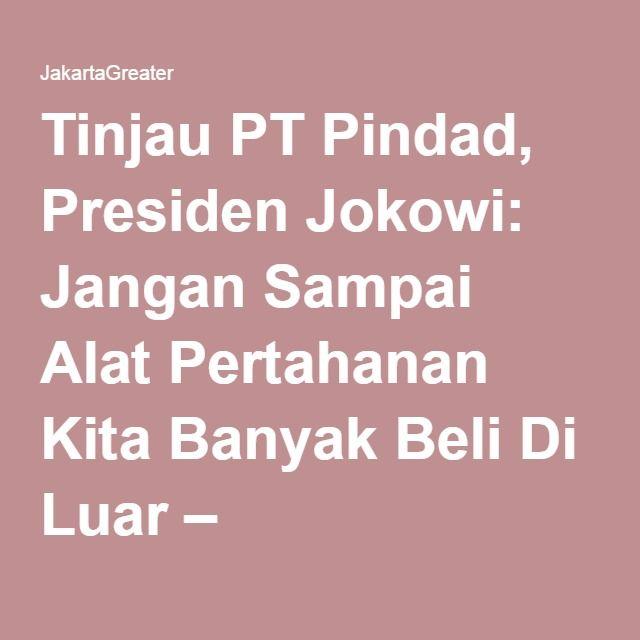 Tinjau PT Pindad, Presiden Jokowi: Jangan Sampai Alat Pertahanan Kita Banyak Beli Di Luar – JakartaGreater