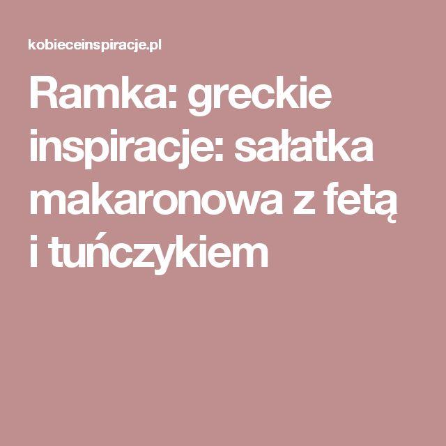 Ramka: greckie inspiracje: sałatka makaronowa z fetą i tuńczykiem