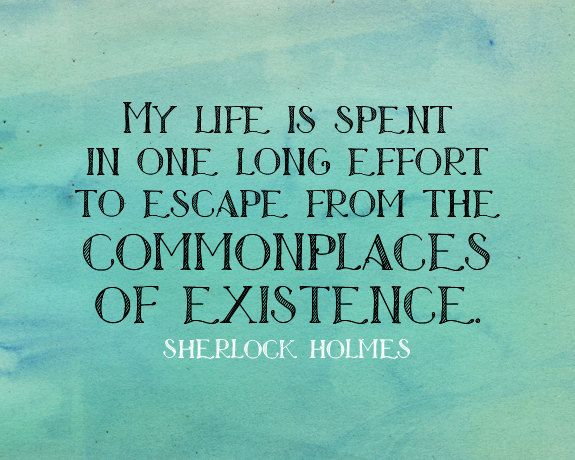 My life is spent in one long effort to escape from the commonplaces of existence. | Sherlock Holmes