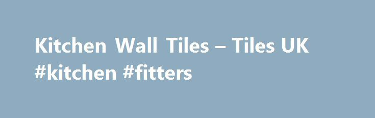 Kitchen Wall Tiles – Tiles UK #kitchen #fitters http://kitchen.remmont.com/kitchen-wall-tiles-tiles-uk-kitchen-fitters/  #kitchen wall tiles # Kitchen Wall Tiles Tiles UK are proud to be amongst the leading wall and floor tile suppliers in the country, with branches in Manchester, Leeds, Warrington and Nottingham. From architects to builders and tradesmen to consumers, we provide products of unmatched quality to a wide range of people, satisfying each and...