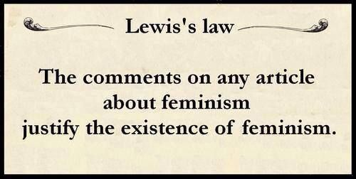 "Lewis' Law - ""The comments on any article about feminism justify the existence of feminism. "" [Comments on such articles = an inexhaustible fountain of WTFery]"