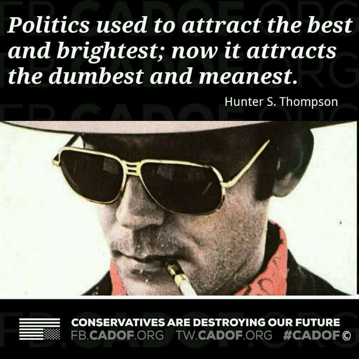 ~ Hunter S. Thompson // Yup! That's why we have Obama, Pelosi, Reid, Grayson, Franken, Boxer; I could go on, but there are too many Democrats to name! As rude and vicious...and stupid, as the people who elected them!
