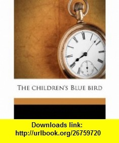 The childrens Blue bird (9781178248685) Maurice Maeterlinck, Georgette Leblanc Maeterlinck, Alexander Teixeira de Mattos , ISBN-10: 1178248682  , ISBN-13: 978-1178248685 ,  , tutorials , pdf , ebook , torrent , downloads , rapidshare , filesonic , hotfile , megaupload , fileserve