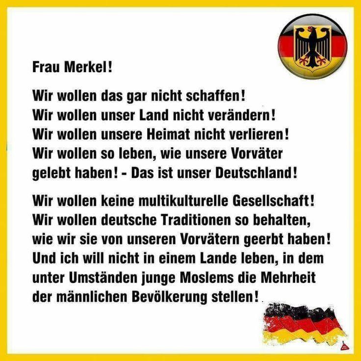 Frau Merkel: Wir wollen... das gar nicht schaffen! unser Land nicht verändern! unsere Heimat nicht verlieren! so leben, wie unsere Vorväter! Das ist unser Deutschland! Wir wollen... keine multikulturelle Gesellschaft! wir wollen deutsche Traditionen behalten! Und wir wollen nicht in einem Land leben, in dem Moslems die Mehrheit der männlichen Bevölkerung stellen!!!