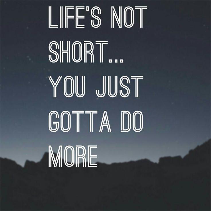 Life is not short... you just gotta do more. -maverick