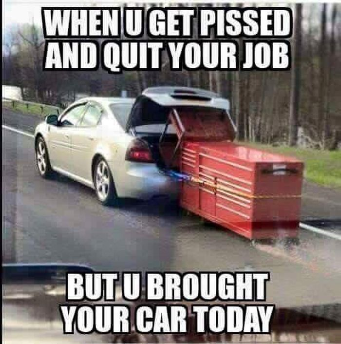 When you get pissed & quit your job, but you brought your car today!