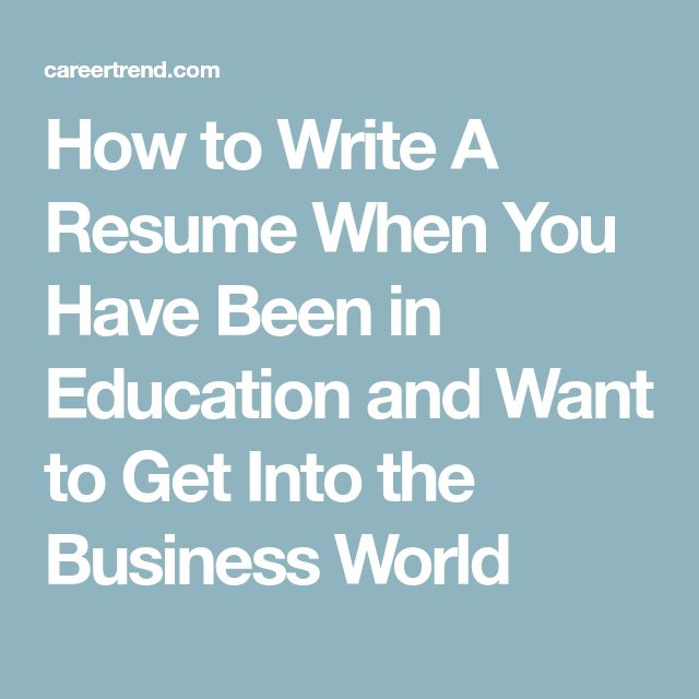 How to Write A Resume When You Have Been in Education and Want to Get Into the Business World