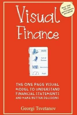 Visual Finance : The One Page Visual Model to Understand Financial Statements and Make Better Business Decisions - Georgi Tsvetanov