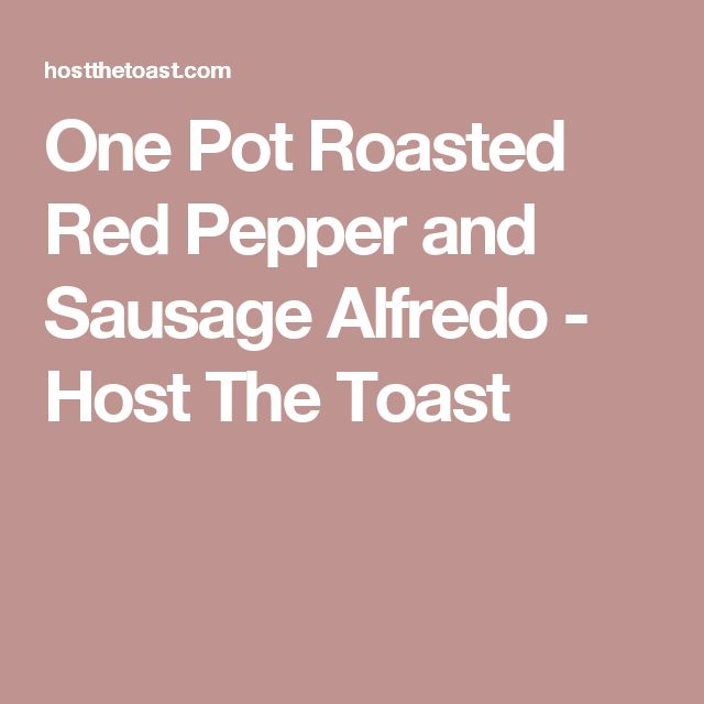 One Pot Roasted Red Pepper and Sausage Alfredo - Host The Toast