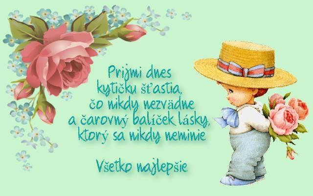 Prijmi dnes kytičku šťastia, čo nikdy nezvädne a čarovný balíček lásky, ktorý sa nikdy neminie. Všetko najlepšie