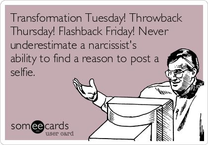 Transformation Tuesday! Throwback Thursday! Flashback Friday! Never underestimate a narcissist's ability to find a reason to post a selfie.