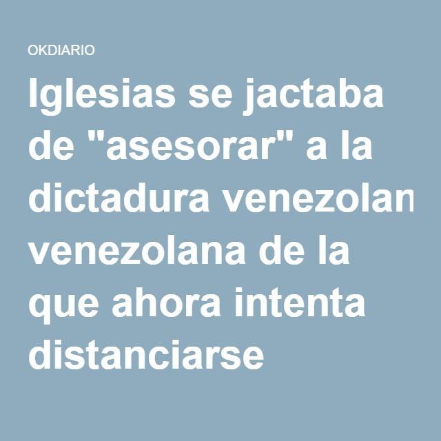 """Iglesias se jactaba de """"asesorar"""" a la dictadura venezolana de la que ahora intenta distanciarse"""