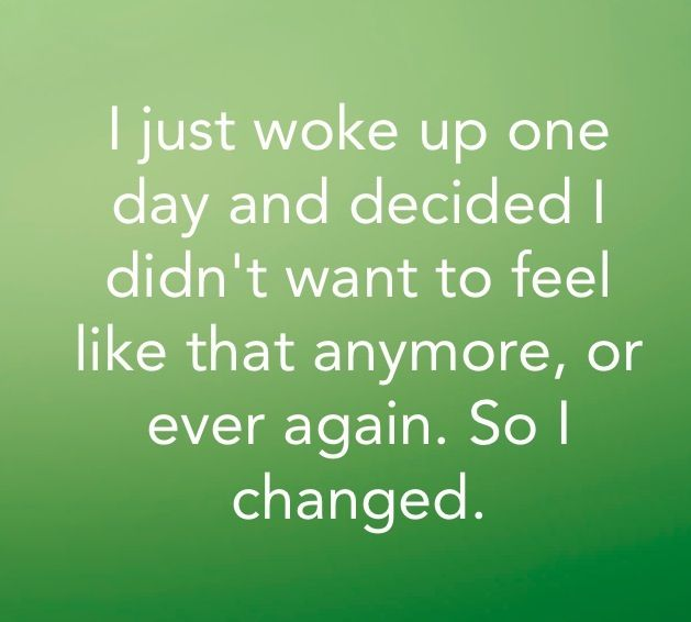 I changed everything..For ME not for *feelings* not for *popularity* i chose what was healthy for me..i changed me..