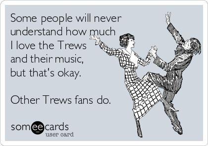 Fellow Trews fans understand.