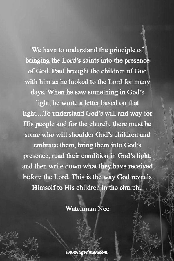 We have to understand the principle of bringing the Lord's saints into the presence of God. Paul brought the children of God with him as he looked to the Lord for many days. When he saw something in God's light, he wrote a letter based on that light....To understand God's will and way for His people and for the church, there must be some who will shoulder God's children and embrace them, bring them into God's presence, ...Watchman Nee. More at www.agodman.com