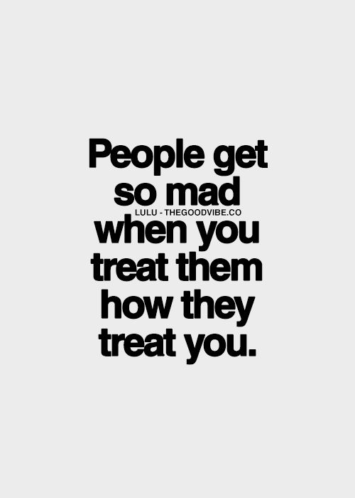 It makes no sense to me. Especially when they start calling you immature.... Really? C'mon now, the reason I am treating you this way is because you've been treating me that way. And I'm going to treat you the way you treat me.