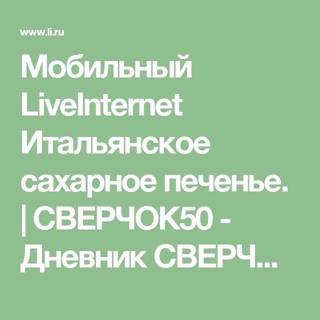 Мобильный LiveInternet Итальянское сахарное печенье.   СВЕРЧОК50 - Дневник СВЕРЧОК50  