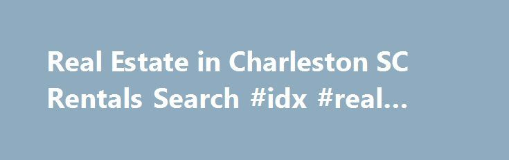 Real Estate in Charleston SC Rentals Search #idx #real #estate http://real-estate.remmont.com/real-estate-in-charleston-sc-rentals-search-idx-real-estate/  #real estate rentals # Search rentals within real estate in Charleston SC Click Here for Online Tenant Application Are you looking for rentals among the available real estate in Charleston, SC. Simplify your search with assistance from Carolina One Real Estate. Our team of South Carolina real estate agents does not just help home buyers……