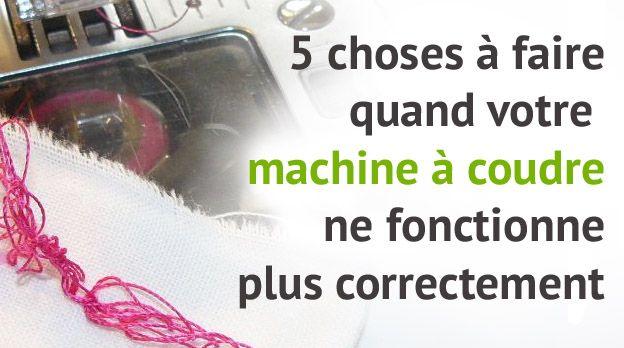 Les 5 choses à faire quand votre machine à coudre ne répond plus (correctement...)