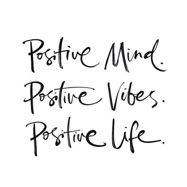 Positive, positive, positive, keep your mind, vibes and life in the forefront of your mind!: