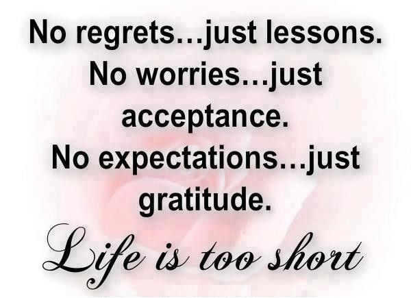 No regrets, just lessons. No worries, just acceptance. No expectations, just