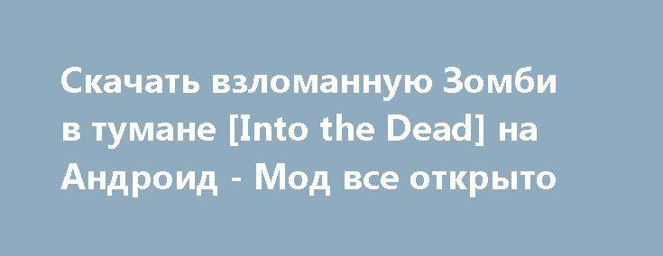 Скачать взломанную Зомби в тумане [Into the Dead] на Андроид - Мод все открыто http://droid-vip.ru/ekshen/2601-skachat-vzlomannuyu-zombi-v-tumane-into-the-dead-na-android-mod-vse-otkryto.html  Необыкновенная игра Зомби в тумане [Into the Dead] на Андроид - продуманный экшен от подающего надежды разработчика PIKPOK. Советуемый размер, занимаемый приложением Зависит от устройства, можно выбрать внешнюю память для установки, проверьте наличие нужного объема для бесперебойной установки файлов…