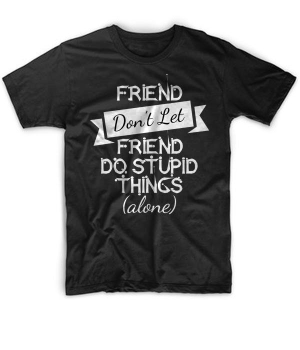 Black+Tshirt+friends+dont+let+friends+do+stupid+things+alone+Black+Shirt+For+Men+and+Women