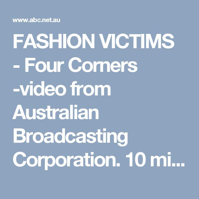 FASHION VICTIMS - Four Corners -video from Australian Broadcasting Corporation. 45 min.
