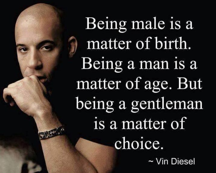 "Vin Diesel. ""Being male is a matter of birth. Being a  man is a matter of age. But being a gentleman is a MATTER OF CHOICE!"