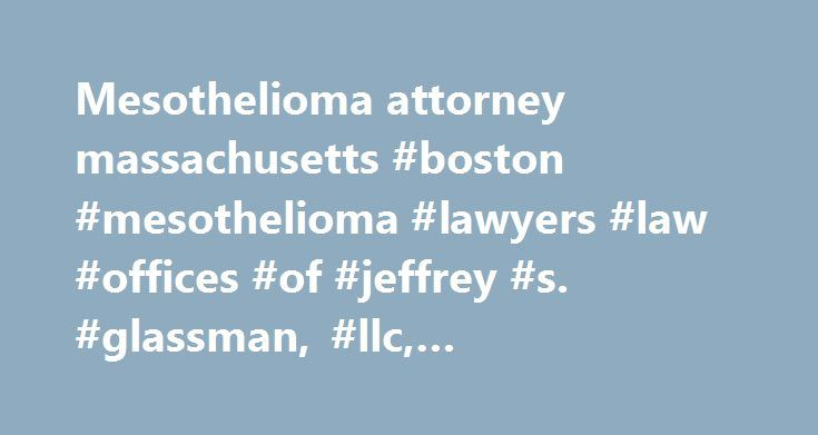 Mesothelioma attorney massachusetts #boston #mesothelioma #lawyers #law #offices #of #jeffrey #s. #glassman, #llc, #mesothelioma http://pakistan.remmont.com/mesothelioma-attorney-massachusetts-boston-mesothelioma-lawyers-law-offices-of-jeffrey-s-glassman-llc-mesothelioma/  Mesothelioma Mesothelioma is a deadly form of cancer linked solely to exposure to asbestos, a building material used heavily from the 1800s through the late 1970s. This terminal malignancy develops in protective lining…