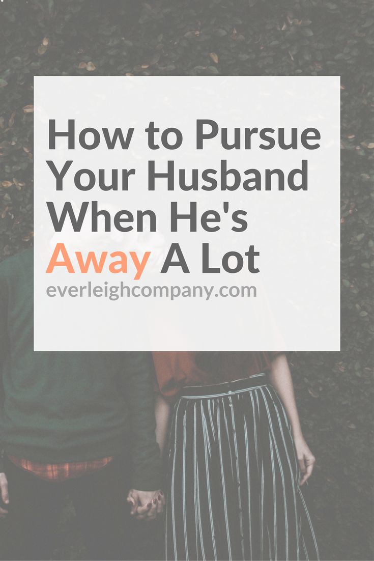 How to Pursue Your Husband When He's Away A Lot