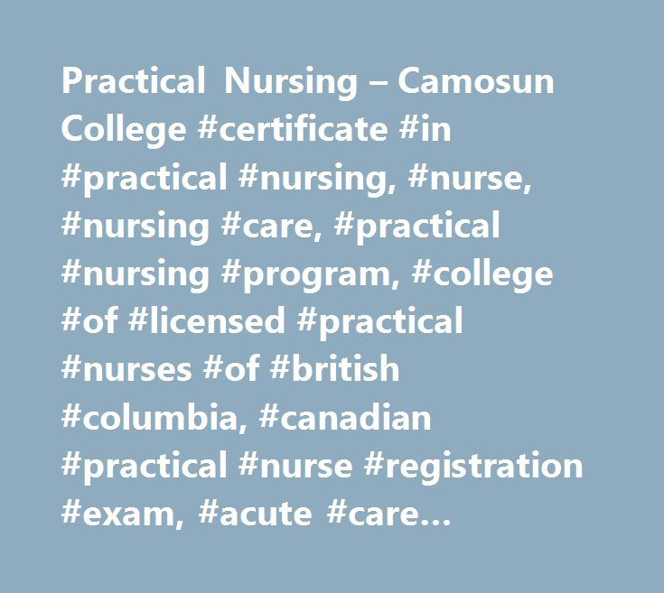Practical Nursing – Camosun College #certificate #in #practical #nursing, #nurse, #nursing #care, #practical #nursing #program, #college #of #licensed #practical #nurses #of #british #columbia, #canadian #practical #nurse #registration #exam, #acute #care #facilities, #gerontology #facilities, #community #clinics…