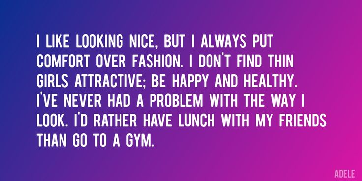 Quote by Adele => I like looking nice, but I always put comfort over fashion. I don't find thin girls attractive; be happy and healthy. I've never had a problem with the way I look. I'd rather have lunch with my friends than go to a gym.