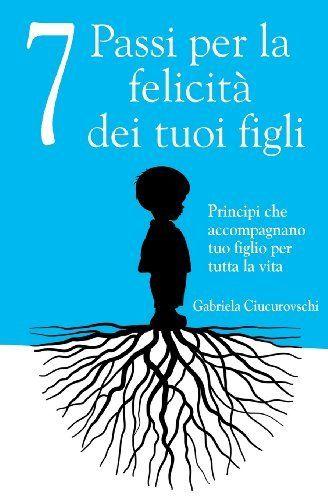 7 Passi per la felicità dei tuoi figli: Principi che accompagnano tuo figlio per tutta la vita by Gabriela Ciucurovschi et al., http://www.amazon.co.uk/dp/6069334361/ref=cm_sw_r_pi_dp_x4OTtb0ZH4XZ7