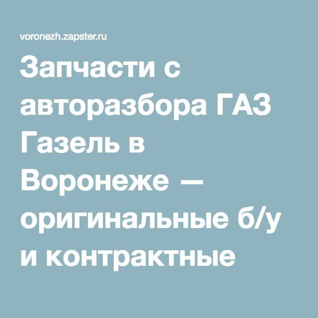 Запчасти с авторазбора ГАЗ Газель в Воронеже — оригинальные б/у и контрактные
