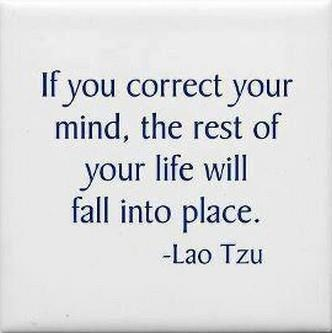 If you correct your mind, the rest of your life will fall into place.