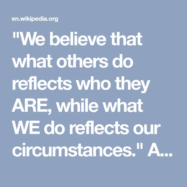 """""""We believe that what others do reflects who they ARE, while what WE do reflects our circumstances.""""  A proven bias.   See: https://en.wikipedia.org/wiki/Fundamental_attribution_error .  One would think this is critical to our thinking about politics, though that's not clear.   """"If I struggle to pay the bills, it's cause of my heart attack and the bad economy; YOUR struggle to pay the bills is due to the fact that you're lazy and/or irresponsible."""""""