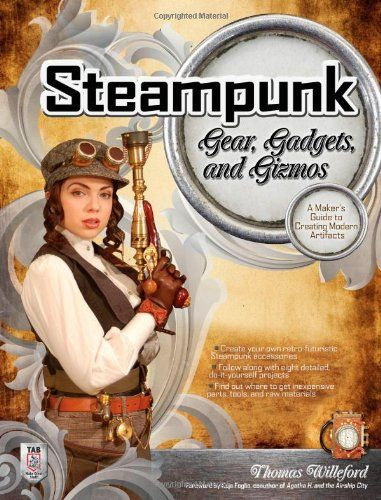 Steampunk Gear, Gadgets, and Gizmos: A Maker's Guide to Creating Modern Artifacts by Thomas Willeford