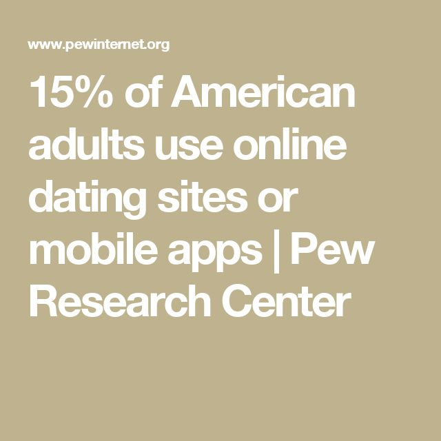 15% of American adults use online dating sites or mobile apps | Pew Research Center