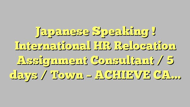 Japanese Speaking ! International HR Relocation Assignment Consultant / 5 days / Town - ACHIEVE CAREER...
